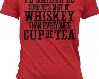 I'd Rather Be Someone's Shot of Whiskey Than Everyone's Cup of Tea! Trendy. Inexpensive, Funny Juniors & Women's T-shirts GH_01876