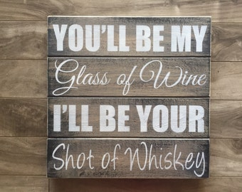 """You be my glass of wine, I'll be your shot of whiskey sign 14""""x14"""""""