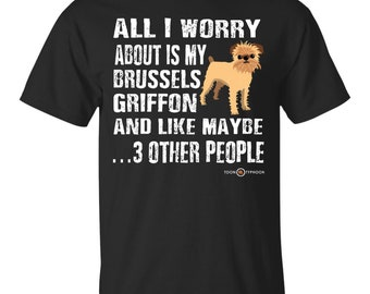 Funny Brussels Griffon T-shirt | All I worry about is my Brussels Griffon | Funny Griffon apparel