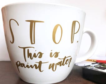 "Hand-lettered mug | ""STOP. This is paint water."" 