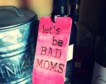 Bad Moms Sign/Wine Tag/Hostess Gift/Bad Moms