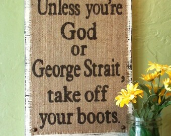 RESERVED FOR CHERYL        Unless you're God or George Strait, take off your boots sign, country western distressed, ranch decor