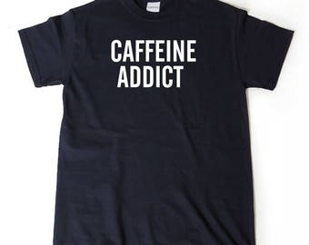 Caffeine Addict T-shirt Funny Gift For Caffeine Addict Coffee Tee Shirt