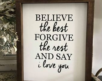 Believe the Best Forgive the Rest and Say I Love You