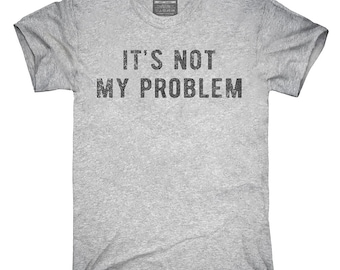 It's Not My Problem T-Shirt, Hoodie, Tank Top, Gifts