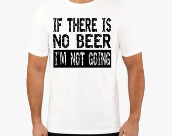 If There Is No Beer I'm Not Going T Shirt