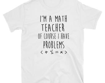 I'm A Math Teacher Of Course I Have Problems - Funny Teacher Shirt Gift by Fruitful Feet