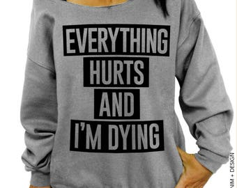 Everything Hurts and I'm Dying, Workout Sweatshirt, Gym Clothing, Women's Sweater, Off the Shoulder, Oversized Slouchy Sweatshirt