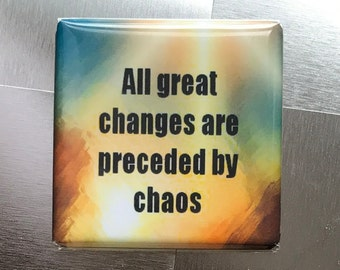 All great changes are preceded by chaos...Custom made 1.5 x 1.5  magnet