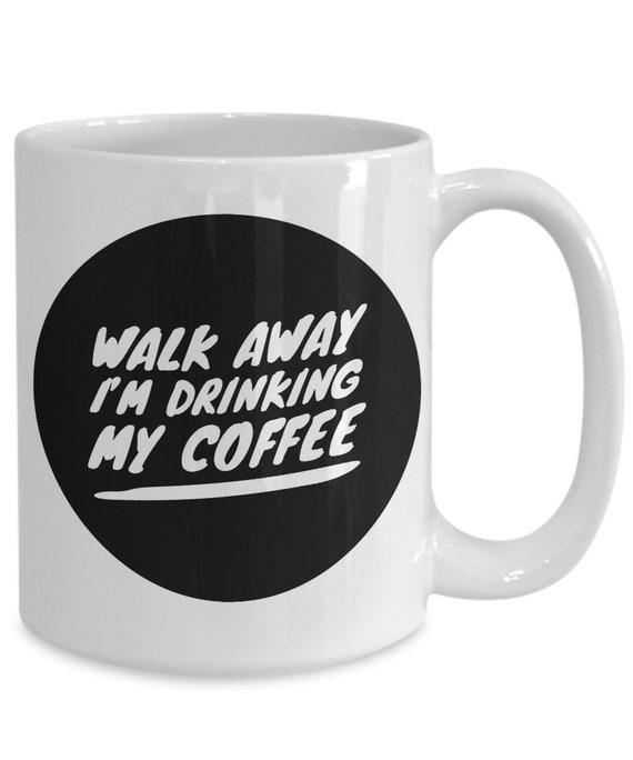 Walk away i'm drinking my coffee funny snarky mug cup for coffee lovers