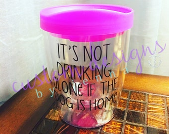 Its Not Drinking Alone if the Dog is Home || Wine Tumbler || Drink Tumbler || Adult Sippy Cup || Dog Mom