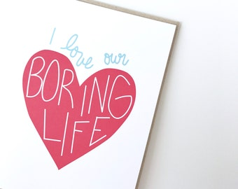 Valentines Day Card. I love our boring life. Love greeting card. Funny love card.