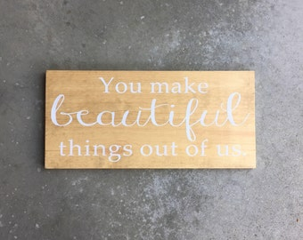 You Make Beautiful Things Out of Us Sign | Custom Quote Sign | Custom Wood Sign