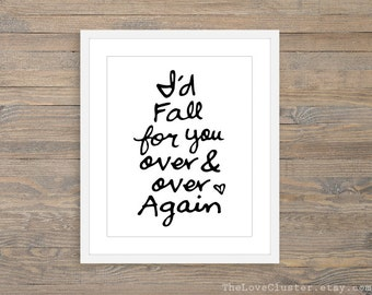 I'd Fall For Your Over and Over Again - Black and White Typography Art Print  - Love Poster  - Wall Art - Love Art Gift - Autumn Fall