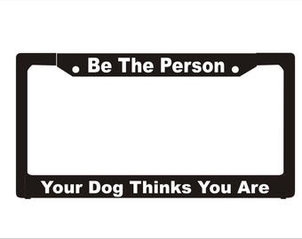 Be The Person Your Dog Thinks You Are License Plate Frame |  License Plate | Car Accessories License Plate Art