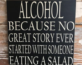Alcohol: Because No Great Story Ever Started With Someone Eating A Salad Wood Sign  12x12 Funny Signs