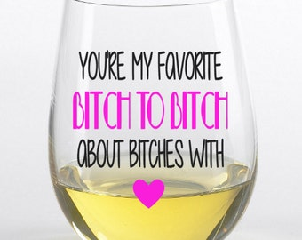 You're my favorite bitch stemless wine glass, large wine glass, Bitches, friend, love