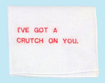 I've Got a Crutch On You EMBROIDERED handkerchief