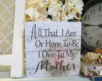 "Wood Sign, ""All That I Am or Hope to Be I Owe to My Mother"", Mother's Day Wood Sign, Mom Sign, Mother Sign"
