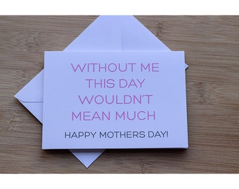 Without Me This Day Wouldn't Mean Much Mothers Day Card Funny Mothers Day Card
