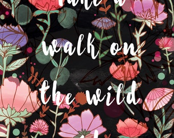 Take a Walk on the Wild Side A4 A3 Art Print - Digital Print - Quote - Inspirational - Illustration - Illustrated Print - Flowers - Nature