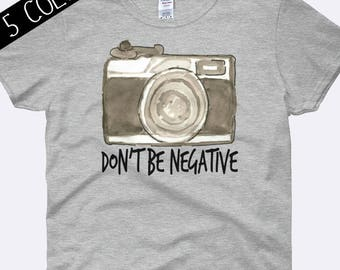 Don't Be Negative Shirt, Camera Shirt, Photography Shirt, Photographer Shirt, Snapshot Tee, Photography Clothing, Ladies Shirt, Womens Shirt