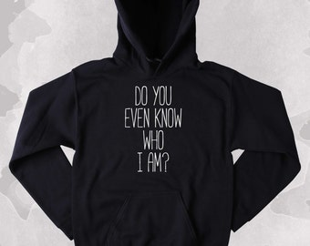 Funny Do You Even Know Who I Am Sweatshirt Clothing Sarcastic Sarcasm Tumblr Hoodie