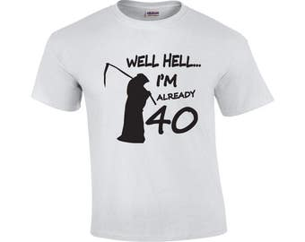 Well Hell I'm Already 40 | 40 Years Old T-shirt | Funny Birthday Shirt | 40th Birthday Shirt | Mens T-shirt | Forty Birthday Shirt