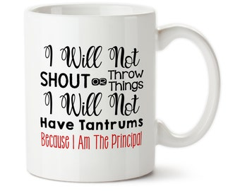 Coffee Mug, I Will Not Shout Or Throw Things, I Will Not Have Tantrums Because I Am The Principal, Gift For Principal For Principal Cup