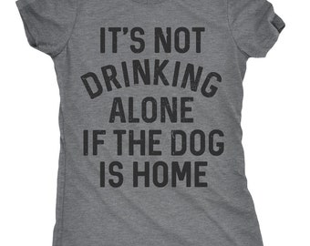 Womens Dog Shirt, Funny Womens Shirt, Funny Dog Shirt, Womens Drinking Shirt, Wine Shirt, Its Not Drinking Alone if the Dog is Home