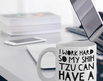 """Shih Tzu Mug """"Funny Shih Tzu Coffee Mug - I Work Hard So My Shih Tzu Can Have A Better Life"""" Shih Tzu Gifts"""