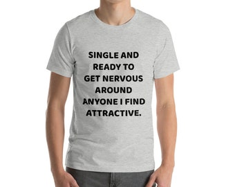 Single and ready to get nervous around anyone i find attractive Short-Sleeve Unisex T-Shirt