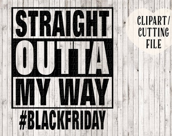 straight outta svg, straight outta my way svg, black friday svg, thanksgiving svg, Christmas svg, silhouette cut files, svg files for cricut