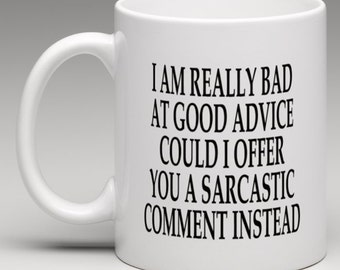 I am really bad at good advice could i offer a Sarcastic comment instead - Novelty Mug