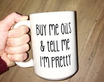 Buy me oils & tell me I'm pretty, buy me oils, essential oils, essential oil mugs, funny mugs, cute mugs,