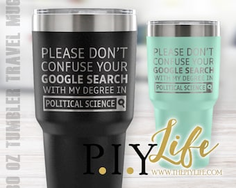 Please don't confuse your google search with my degree in POLITICAL SCIENCE 30 oz Powder Coated Laser Etched Tumbler Travel Mug