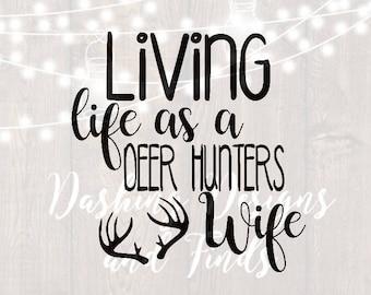 DIGITAL DOWNLOAD living life as a deer hunters wife - deer svg - antlers svg - southern svg - hunting svg - silhouette - cameo - cut files