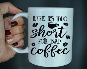 Life Is Too Short For Bad Coffee - Coffee Lover Mug