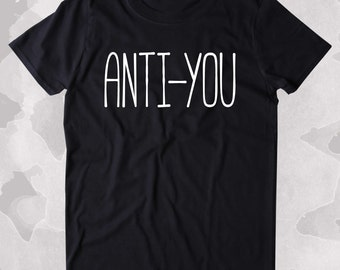 Anti-You Shirt Funny Sarcastic Anti Social Clothing Tumblr T-shirt