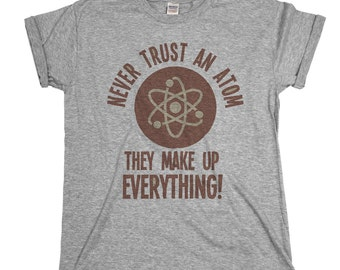 Never Trust An Atom They Make Up Everything Mens & Ladies Unisex Fit T-shirt