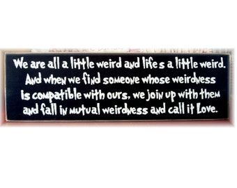 We are all a little weird... fall in mutual weirdness and call it love primitive wood sign