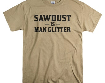 Funny Tshirts for Men - Sawdust Is Man Glitter T shirt - Woodworking Gifts Mens Shirts