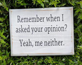 Remember when I asked your opinion?  Yeah, me neither - Mini Wood Sign; Funny Sign; Sarcastic sign