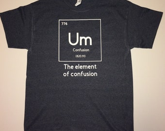 Um the element of confusion - Graphic T-shirt