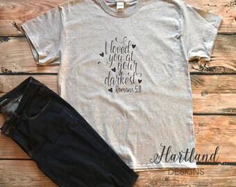 Romans 5:8 Shirt- Christian Shirt- Woman Christian Shirt- Loved You at Your Darkest Shirt