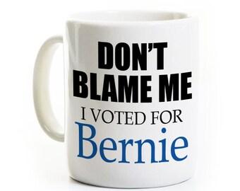 Bernie Sanders Coffee Mug - Don't Blame Me - I Voted for Bernie - Election 2016