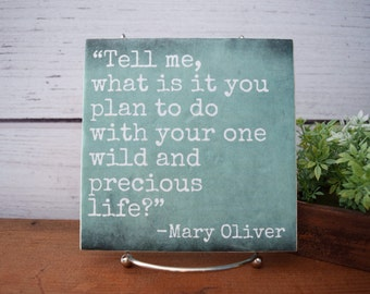 Tell Me What it is You Plan to Do...One and Precious Life. Mary Oliver quote tile. QUICK SHIP. Adventure quote gift, motivational