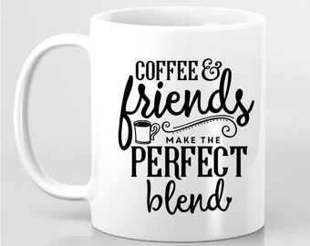 Coffee & Friends Make The  Perfect Blend - Statement Coffee Mug - Gift for Friends, Gift for Her, Gift for Him - Personalized Coffee Mug