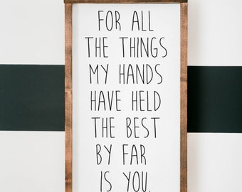 for all the things my hands have held the best by far is you sign wood sign, wedding gift, framed wood sign, home decor nursery, anniversary