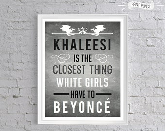 """Game of Thrones - """"Khaleesi is the Closest Thing White Girls Have to Beyonce"""" 8x10 PRINTABLE Art, Dragon quote, theme party"""